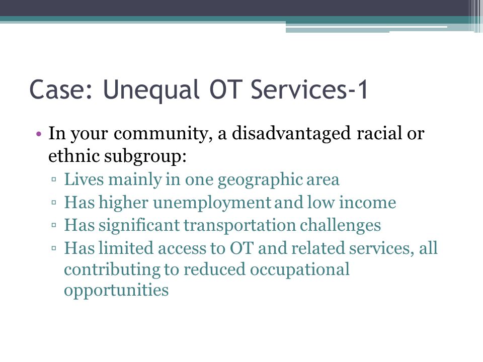 Case: Unequal OT Services-1 In your community, a disadvantaged racial or ethnic subgroup: ▫Lives mainly in one geographic area ▫Has higher unemployment and low income ▫Has significant transportation challenges ▫Has limited access to OT and related services, all contributing to reduced occupational opportunities