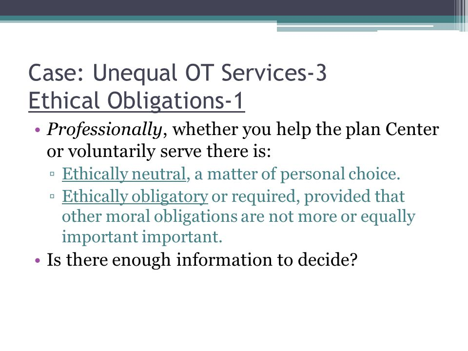 Case: Unequal OT Services-3 Ethical Obligations-1 Professionally, whether you help the plan Center or voluntarily serve there is: ▫Ethically neutral, a matter of personal choice.