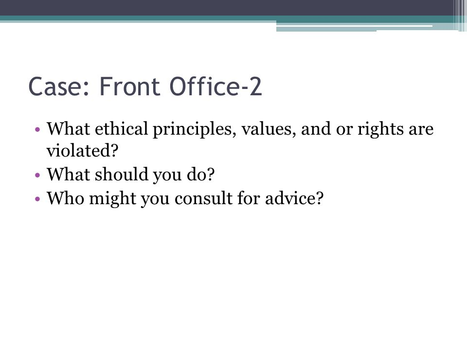 Case: Front Office-2 What ethical principles, values, and or rights are violated? What should you do? Who might you consult for advice?