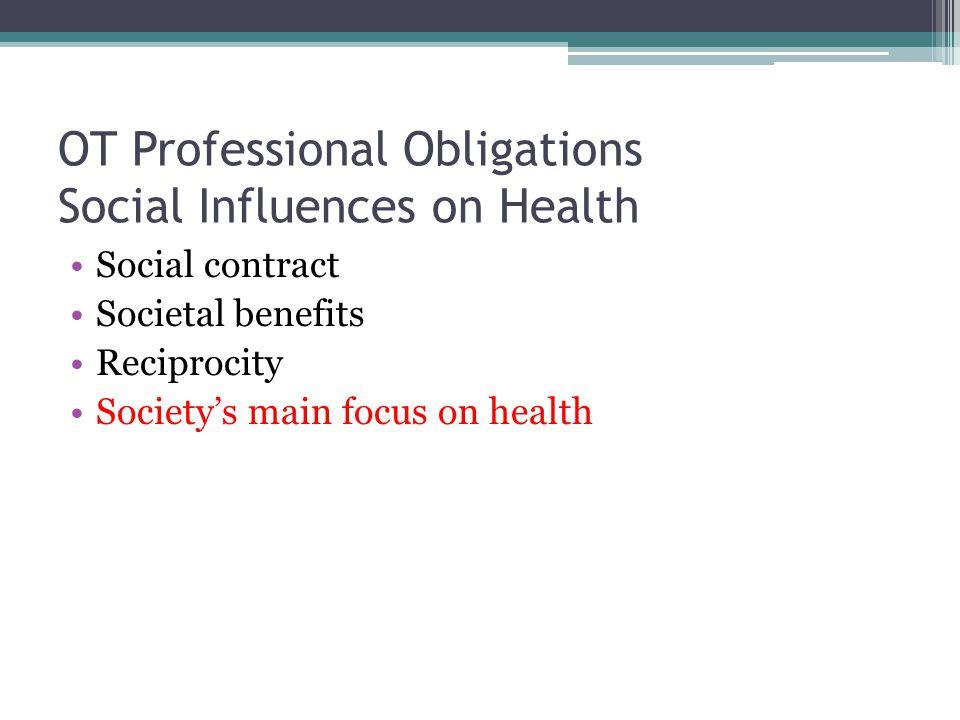 OT Professional Obligations Social Influences on Health Social contract Societal benefits Reciprocity Society's main focus on health