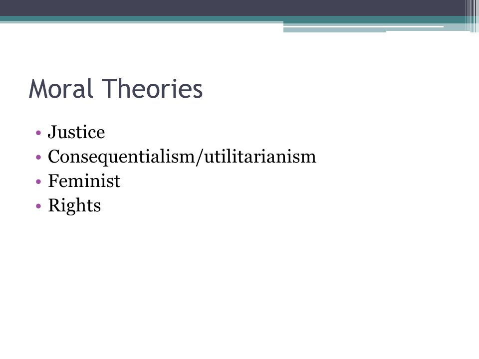 Moral Theories Justice Consequentialism/utilitarianism Feminist Rights