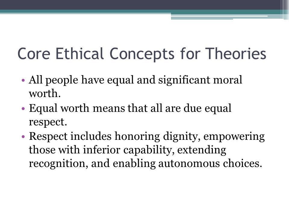 Core Ethical Concepts for Theories All people have equal and significant moral worth. Equal worth means that all are due equal respect. Respect includ