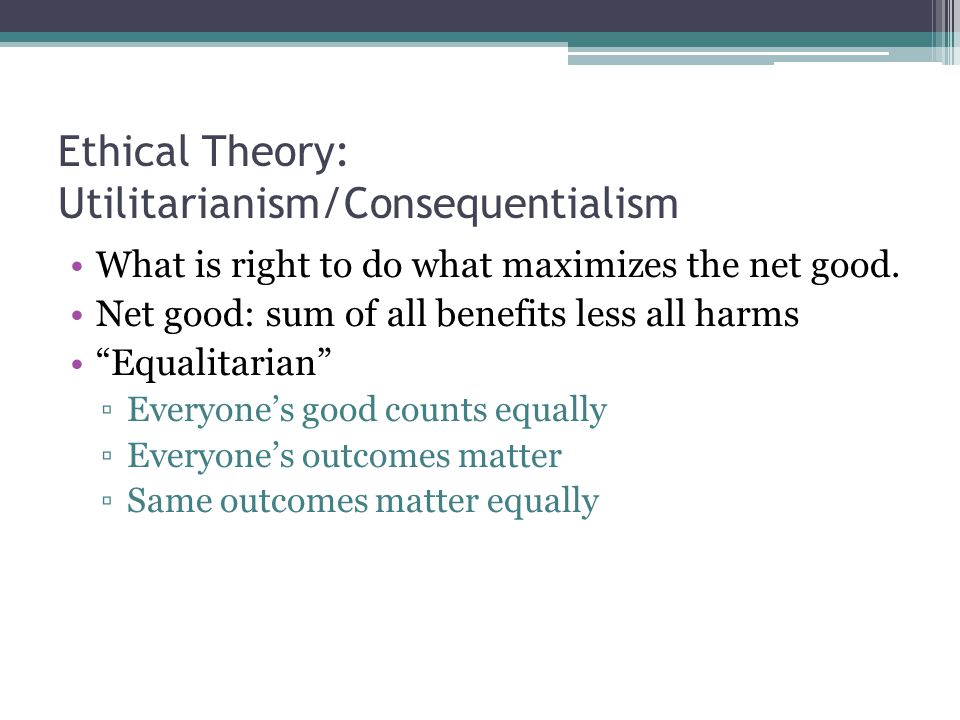 Ethical Theory: Utilitarianism/Consequentialism What is right to do what maximizes the net good.