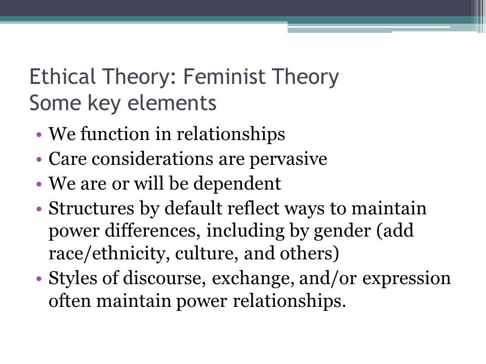 Ethical Theory: Feminist Theory Some key elements We function in relationships Care considerations are pervasive We are or will be dependent Structure