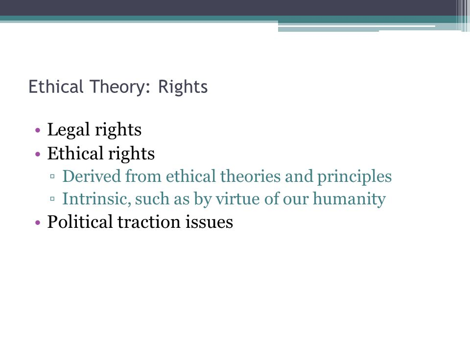 Ethical Theory: Rights Legal rights Ethical rights ▫Derived from ethical theories and principles ▫Intrinsic, such as by virtue of our humanity Political traction issues