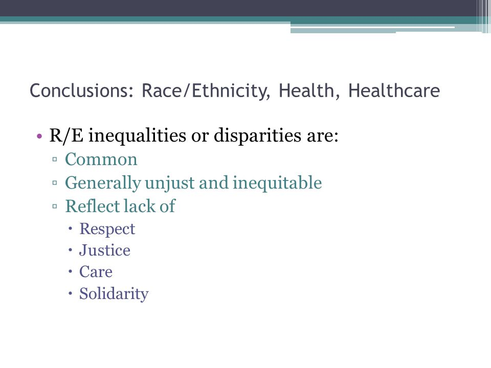 Conclusions: Race/Ethnicity, Health, Healthcare R/E inequalities or disparities are: ▫Common ▫Generally unjust and inequitable ▫Reflect lack of  Respect  Justice  Care  Solidarity