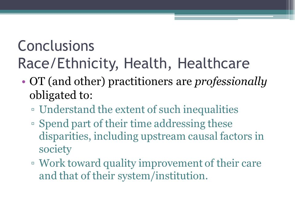 Conclusions Race/Ethnicity, Health, Healthcare OT (and other) practitioners are professionally obligated to: ▫Understand the extent of such inequaliti