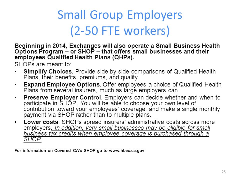 Small Group Employers (2-50 FTE workers) Beginning in 2014, Exchanges will also operate a Small Business Health Options Program – or SHOP – that offers small businesses and their employees Qualified Health Plans (QHPs).