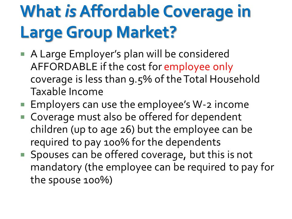 A Large Employer's plan will be considered AFFORDABLE if the cost for employee only coverage is less than 9.5% of the Total Household Taxable Income  Employers can use the employee's W-2 income  Coverage must also be offered for dependent children (up to age 26) but the employee can be required to pay 100% for the dependents  Spouses can be offered coverage, but this is not mandatory (the employee can be required to pay for the spouse 100%)