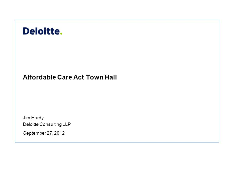 Affordable Care Act Town Hall September 27, 2012 Jim Hardy Deloitte Consulting LLP