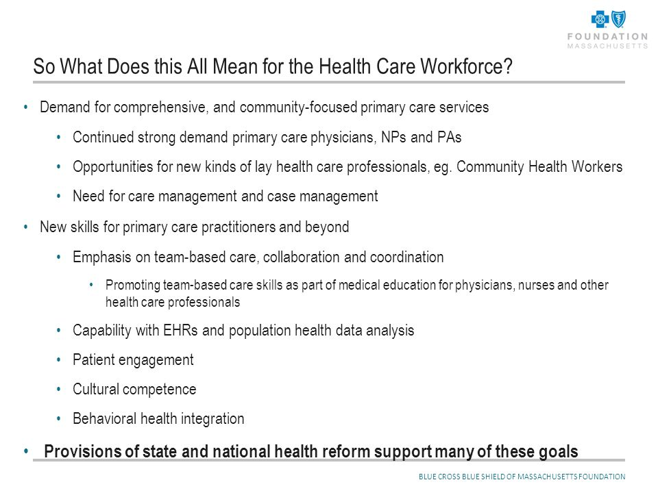 BLUE CROSS BLUE SHIELD OF MASSACHUSETTS FOUNDATION So What Does this All Mean for the Health Care Workforce? Demand for comprehensive, and community-f