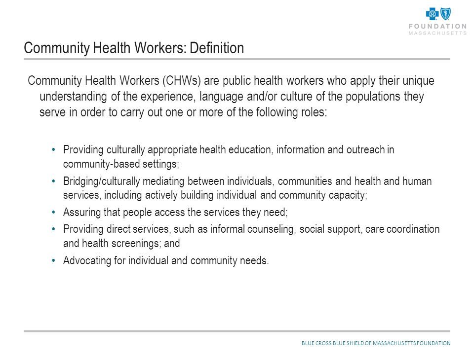 BLUE CROSS BLUE SHIELD OF MASSACHUSETTS FOUNDATION Community Health Workers: Definition Community Health Workers (CHWs) are public health workers who