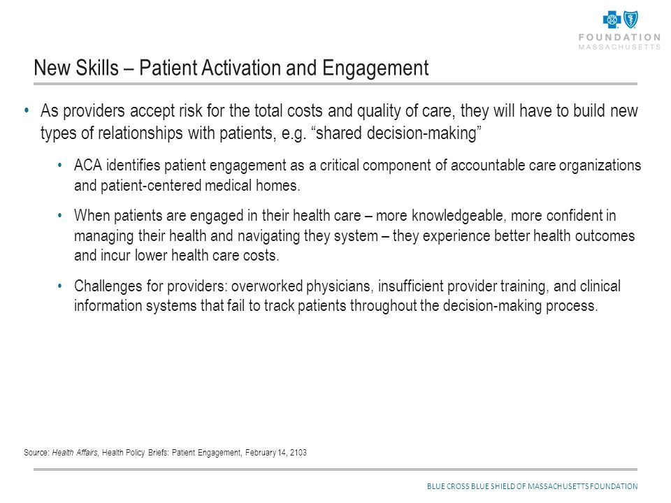BLUE CROSS BLUE SHIELD OF MASSACHUSETTS FOUNDATION New Skills – Patient Activation and Engagement As providers accept risk for the total costs and qua