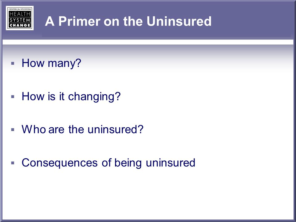 A Primer on the Uninsured  How many?  How is it changing?  Who are the uninsured?  Consequences of being uninsured