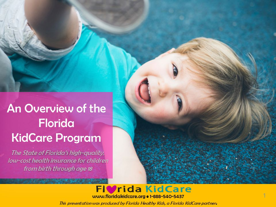 www.floridakidcare.org 1-888-540-5437 This presentation was produced by Florida Healthy Kids, a Florida KidCare partner.