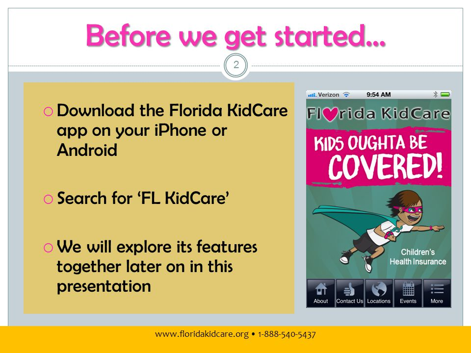 www.floridakidcare.org 1-888-540-5437 Before we get started…  Download the Florida KidCare app on your iPhone or Android  Search for 'FL KidCare'  We will explore its features together later on in this presentation 2