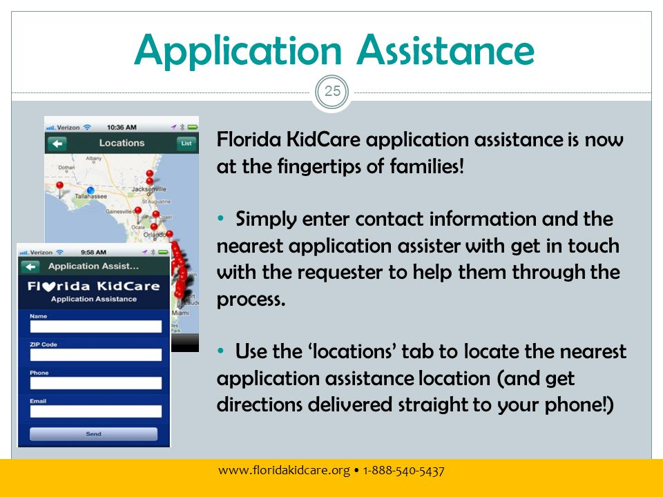 Application Assistance www.floridakidcare.org 1-888-540-5437 25 Florida KidCare application assistance is now at the fingertips of families.
