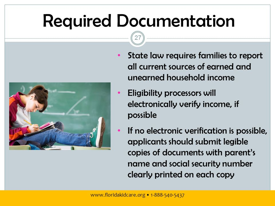 Required Documentation www.floridakidcare.org 1-888-540-5437 State law requires families to report all current sources of earned and unearned household income Eligibility processors will electronically verify income, if possible If no electronic verification is possible, applicants should submit legible copies of documents with parent's name and social security number clearly printed on each copy 27