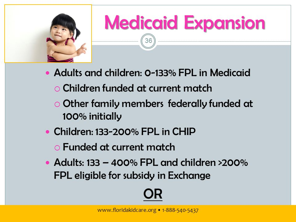 Medicaid Expansion Adults and children: 0-133% FPL in Medicaid  Children funded at current match  Other family members federally funded at 100% initially Children: 133-200% FPL in CHIP  Funded at current match Adults: 133 – 400% FPL and children >200% FPL eligible for subsidy in Exchange OR www.floridakidcare.org 1-888-540-5437 36