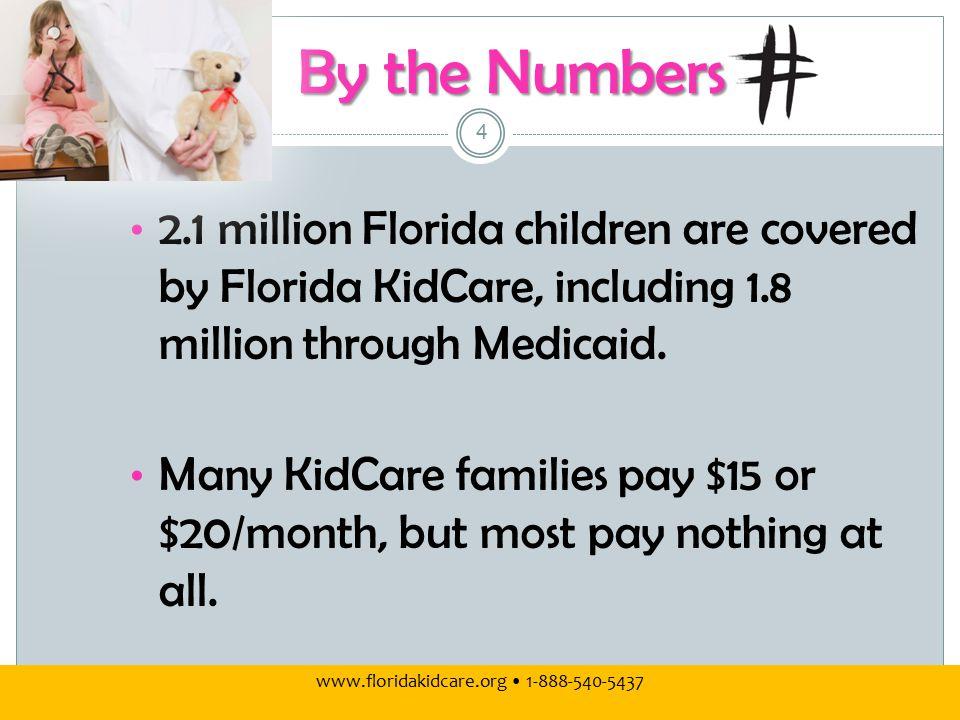 www.floridakidcare.org 1-888-540-5437 By the Numbers 2.1 million Florida children are covered by Florida KidCare, including 1.8 million through Medicaid.