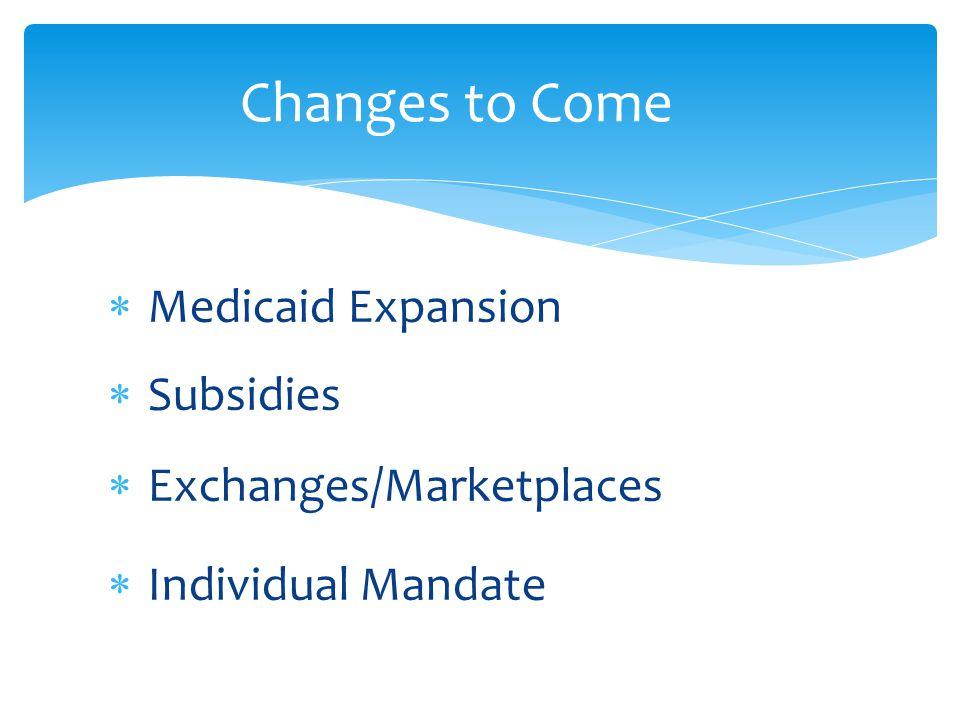  Medicaid Expansion  Subsidies  Exchanges/Marketplaces  Individual Mandate Changes to Come