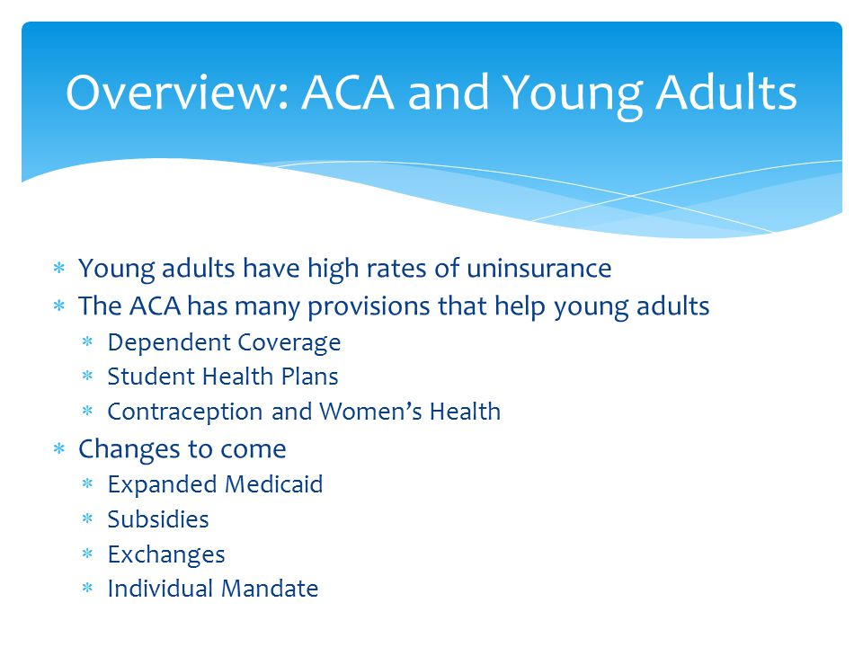 Young adults have high rates of uninsurance  The ACA has many provisions that help young adults  Dependent Coverage  Student Health Plans  Contraception and Women's Health  Changes to come  Expanded Medicaid  Subsidies  Exchanges  Individual Mandate Overview: ACA and Young Adults