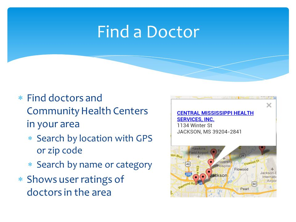  Find doctors and Community Health Centers in your area  Search by location with GPS or zip code  Search by name or category  Shows user ratings of doctors in the area Find a Doctor