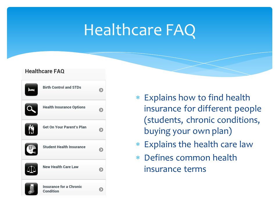  Explains how to find health insurance for different people (students, chronic conditions, buying your own plan)  Explains the health care law  Defines common health insurance terms Healthcare FAQ