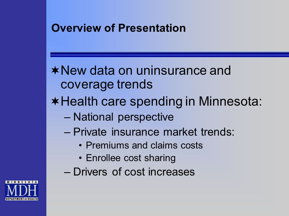 Overview of Presentation  New data on uninsurance and coverage trends  Health care spending in Minnesota: –National perspective –Private insurance market trends: Premiums and claims costs Enrollee cost sharing –Drivers of cost increases