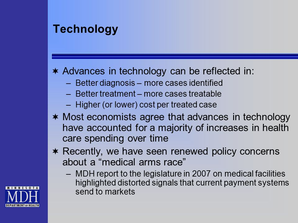 Technology  Advances in technology can be reflected in: –Better diagnosis – more cases identified –Better treatment – more cases treatable –Higher (or lower) cost per treated case  Most economists agree that advances in technology have accounted for a majority of increases in health care spending over time  Recently, we have seen renewed policy concerns about a medical arms race –MDH report to the legislature in 2007 on medical facilities highlighted distorted signals that current payment systems send to markets