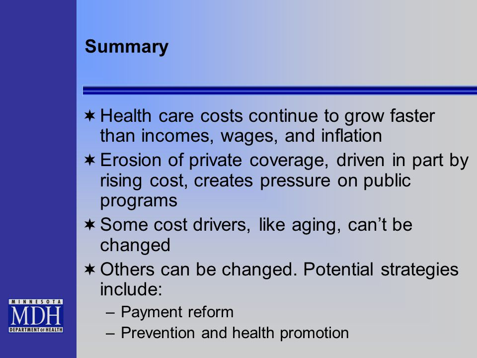 Summary  Health care costs continue to grow faster than incomes, wages, and inflation  Erosion of private coverage, driven in part by rising cost, creates pressure on public programs  Some cost drivers, like aging, can't be changed  Others can be changed.