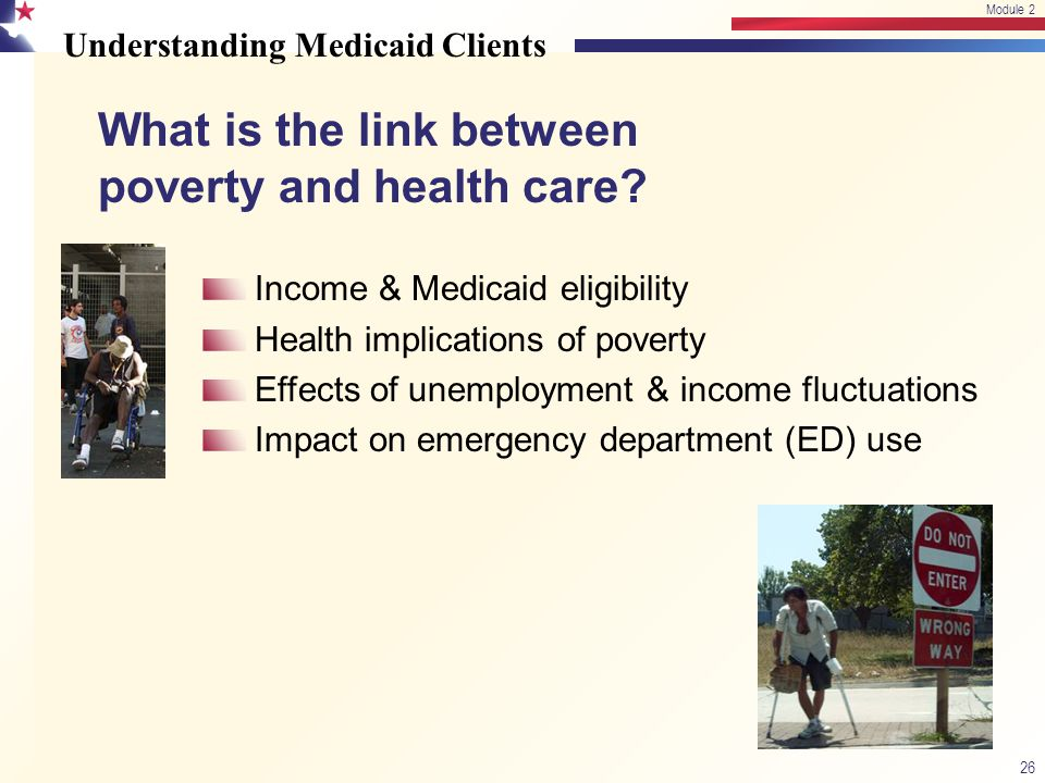 Understanding Medicaid Clients 26 Module 2 Income & Medicaid eligibility Health implications of poverty Effects of unemployment & income fluctuations Impact on emergency department (ED) use What is the link between poverty and health care?