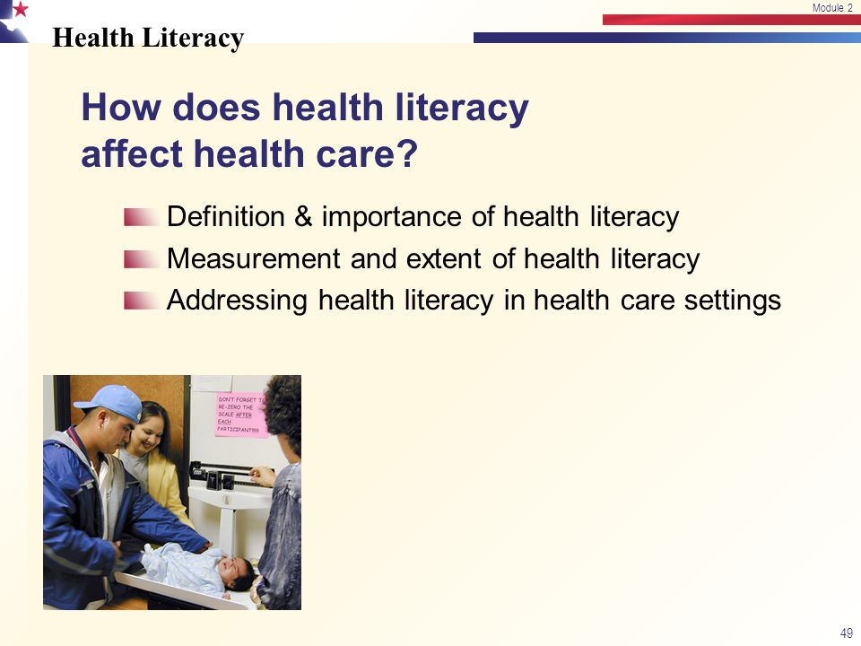 Health Literacy 49 Module 2 Definition & importance of health literacy Measurement and extent of health literacy Addressing health literacy in health care settings How does health literacy affect health care?