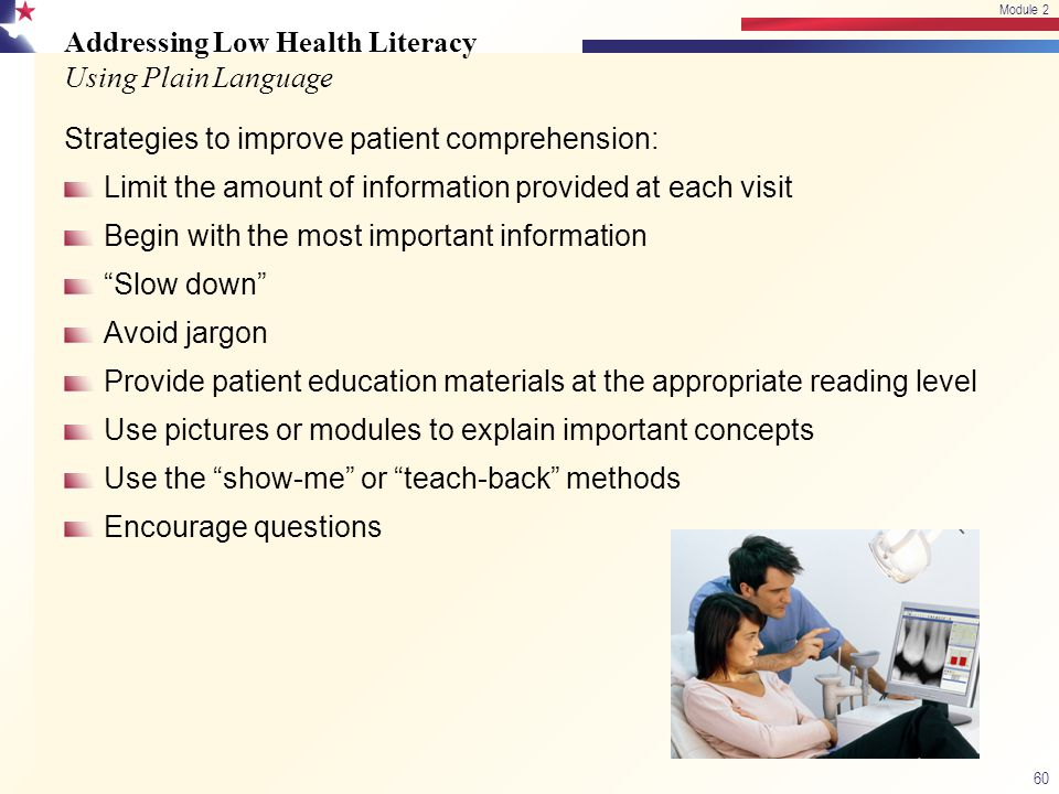 Addressing Low Health Literacy Using Plain Language Strategies to improve patient comprehension: Limit the amount of information provided at each visit Begin with the most important information Slow down Avoid jargon Provide patient education materials at the appropriate reading level Use pictures or modules to explain important concepts Use the show-me or teach-back methods Encourage questions 60 Module 2