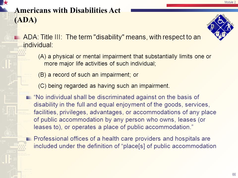 Americans with Disabilities Act (ADA) ADA: Title III: The term disability means, with respect to an individual: (A) a physical or mental impairment that substantially limits one or more major life activities of such individual; (B) a record of such an impairment; or (C) being regarded as having such an impairment.