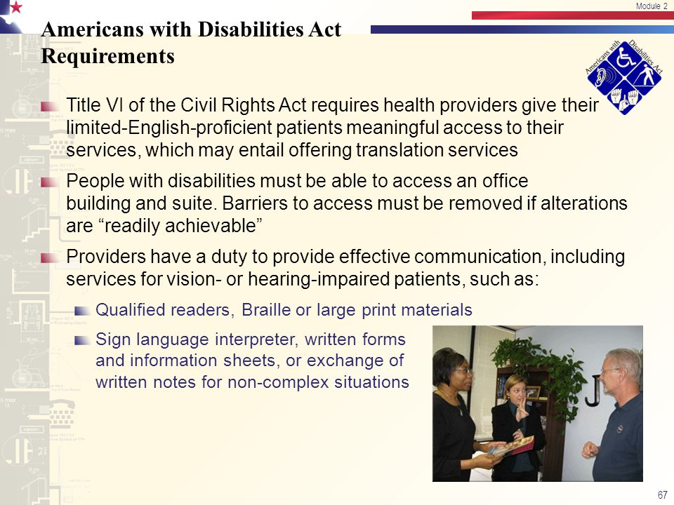 Americans with Disabilities Act Requirements Title VI of the Civil Rights Act requires health providers give their limited-English-proficient patients meaningful access to their services, which may entail offering translation services People with disabilities must be able to access an office building and suite.