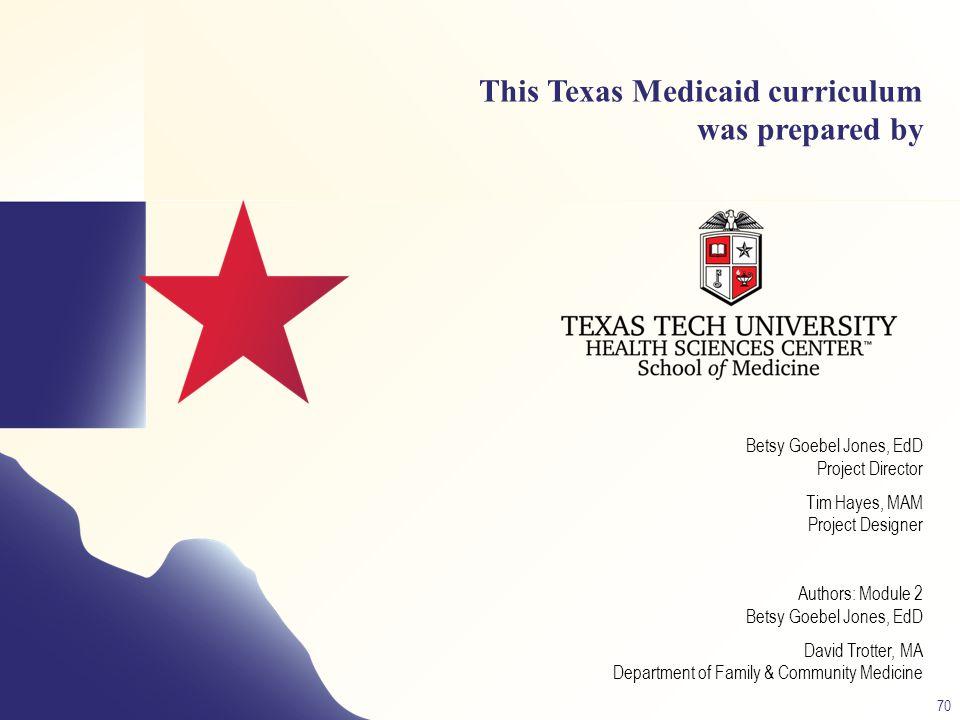 This Texas Medicaid curriculum was prepared by Betsy Goebel Jones, EdD Project Director Tim Hayes, MAM Project Designer Authors: Module 2 Betsy Goebel Jones, EdD David Trotter, MA Department of Family & Community Medicine 70 Module 2