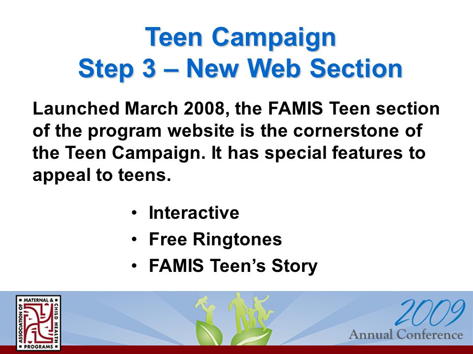 Teen Campaign Step 3 – New Web Section Interactive Free Ringtones FAMIS Teen's Story Launched March 2008, the FAMIS Teen section of the program website is the cornerstone of the Teen Campaign.