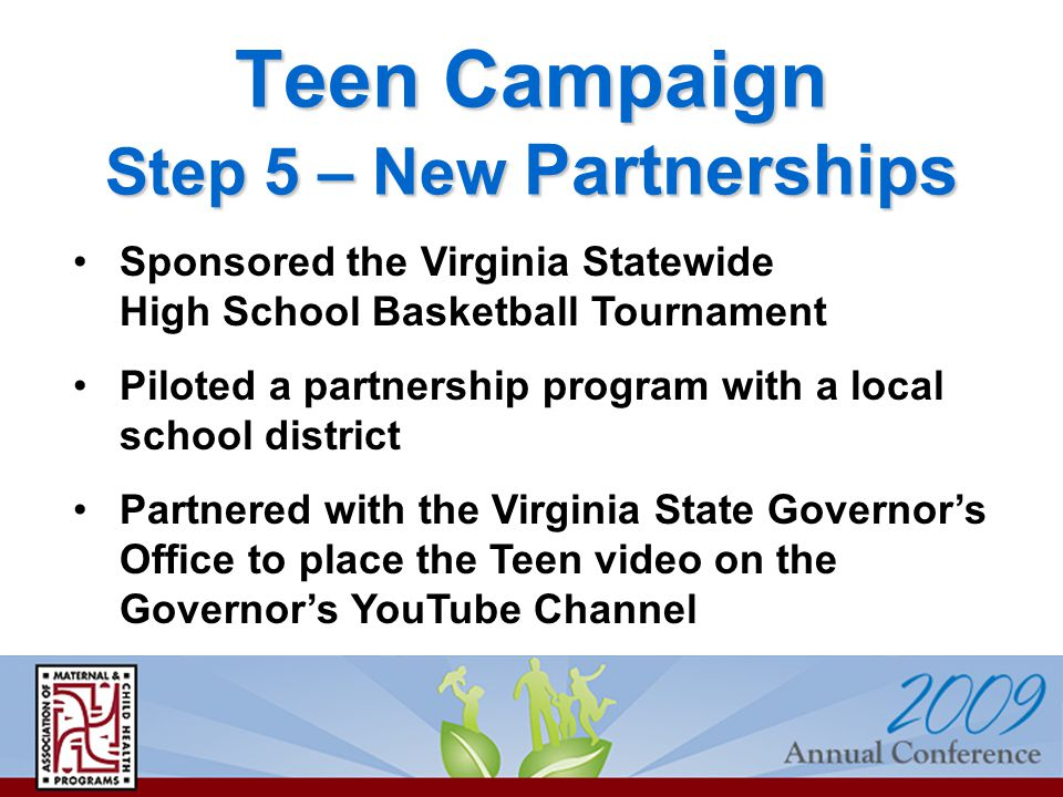 Teen Campaign Step 5 – New Partnerships Sponsored the Virginia Statewide High School Basketball Tournament Piloted a partnership program with a local school district Partnered with the Virginia State Governor's Office to place the Teen video on the Governor's YouTube Channel