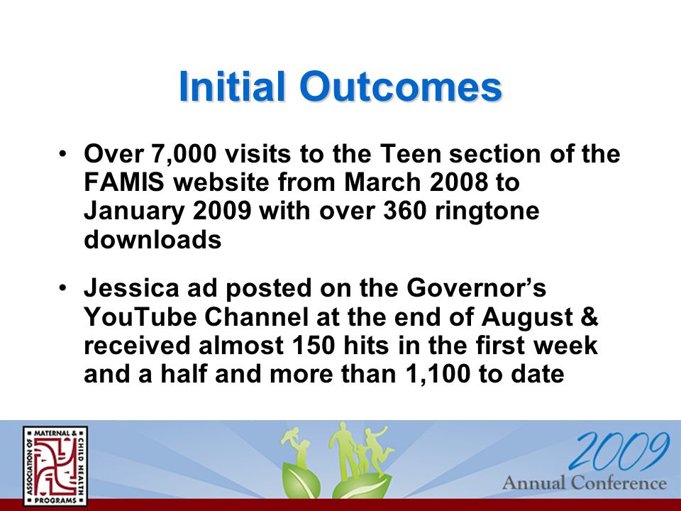 Over 7,000 visits to the Teen section of the FAMIS website from March 2008 to January 2009 with over 360 ringtone downloads Jessica ad posted on the Governor's YouTube Channel at the end of August & received almost 150 hits in the first week and a half and more than 1,100 to date Initial Outcomes