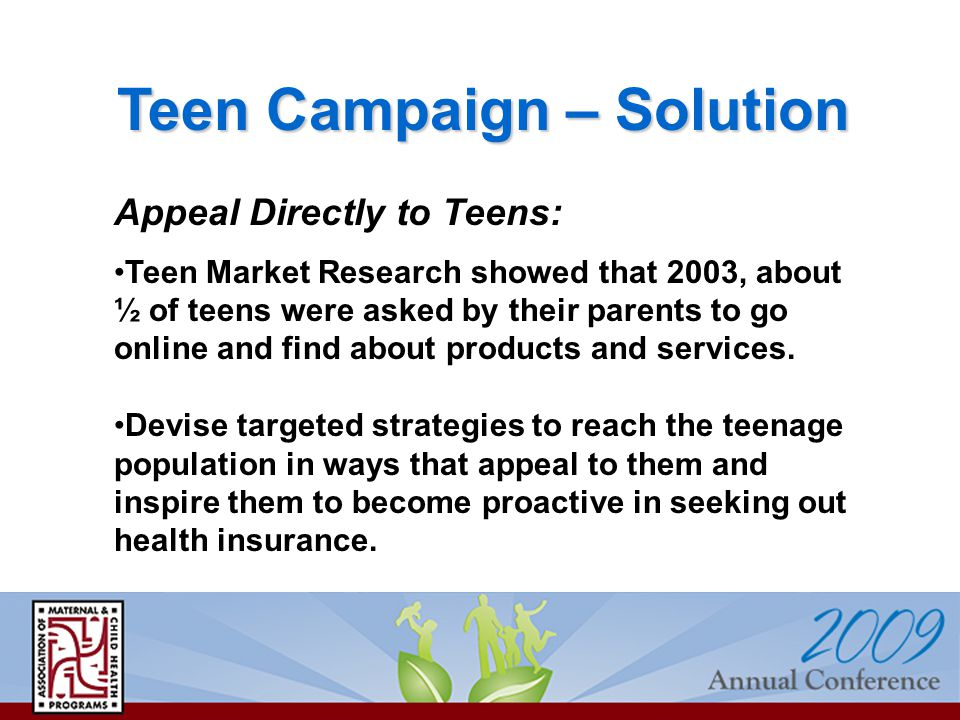 Teen Campaign – Solution Appeal Directly to Teens: Teen Market Research showed that 2003, about ½ of teens were asked by their parents to go online and find about products and services.