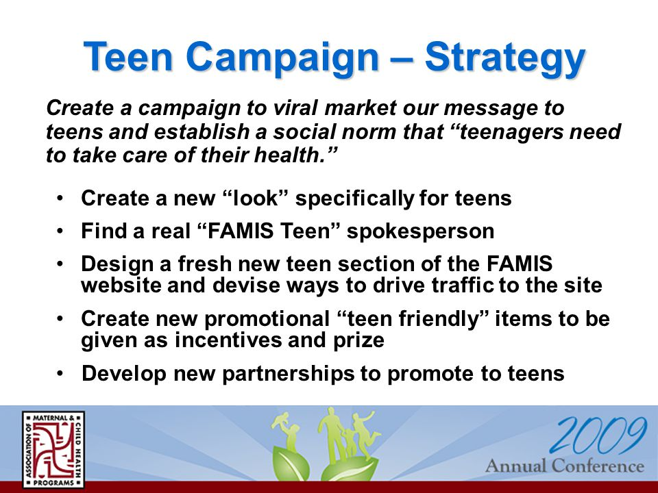 Teen Campaign – Strategy Create a campaign to viral market our message to teens and establish a social norm that teenagers need to take care of their health. Create a new look specifically for teens Find a real FAMIS Teen spokesperson Design a fresh new teen section of the FAMIS website and devise ways to drive traffic to the site Create new promotional teen friendly items to be given as incentives and prize Develop new partnerships to promote to teens