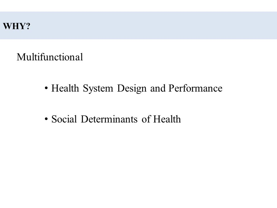 WHY? Multifunctional Health System Design and Performance Social Determinants of Health
