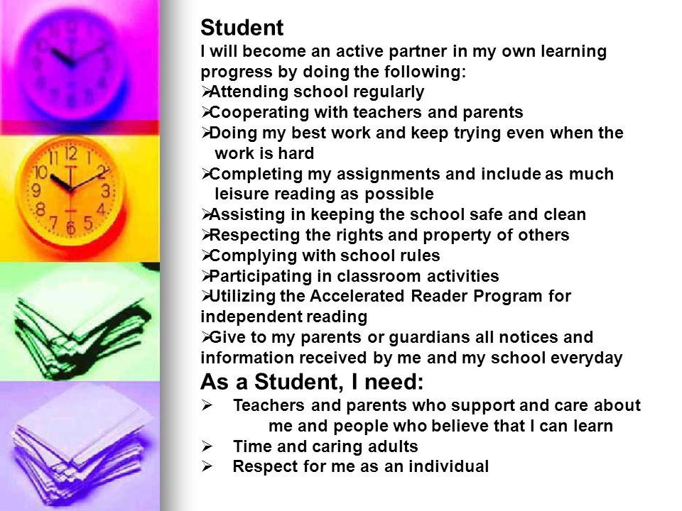 Parent I will encourage and support my child s learning by doing the following:  Require regular attendance  Attend parent teacher conferences as much as possible and read all notices from the school and respond as appropriate  Volunteer as much as possible at the school  Participate in my child's education  Promote positive use of my child's extracurricular time  Encourage positive attitudes about school and supporting school rules and procedures  Providing a quiet, well lighted study area, establishing a time to study, overseeing homework completion, and encouraging completion of class assignments As A Caring/Parent adult, I need:  Clear and frequent communication and information between the school and myself  Respect for me and my children as unique individuals
