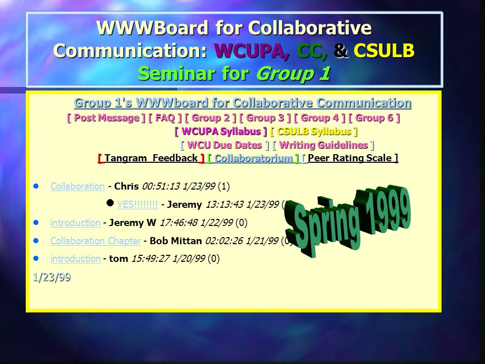 The WWWBoard/ Collaboratorium Group 1 s WWWboard for Collaborative Communication Group 1 s WWWboard for Collaborative Communication Group 1 s WWWboard for Collaborative Communication Group 1 s WWWboard for Collaborative Communication [ Post Message ] [ FAQ ] [ Group 2 ] [ Group 3 ] [ Group 4 ] [ Group 6 ] [ Post Message ] [ FAQ ] [ Group 2 ] [ Group 3 ] [ Group 4 ] [ Group 6 ] [ WCUPA Syllabus ] [ CSULB Syllabus ] [ WCUPA Syllabus ] [ CSULB Syllabus ] [ WCU Due Dates ] [ Writing Guidelines ] [ WCU Due Dates ] [ Writing Guidelines ] [ Tangram Feedback ] [ Collaboratorium ] [ Peer Rating Scale ] [ Tangram Feedback ] [ Collaboratorium ] [ Peer Rating Scale ] Collaboratorium Collaboratorium While the nature of this course promotes asynchronous, distance collaboration such as we might experience in the business world, there may be times during the semester that communicating in real time would be useful for distant site members.