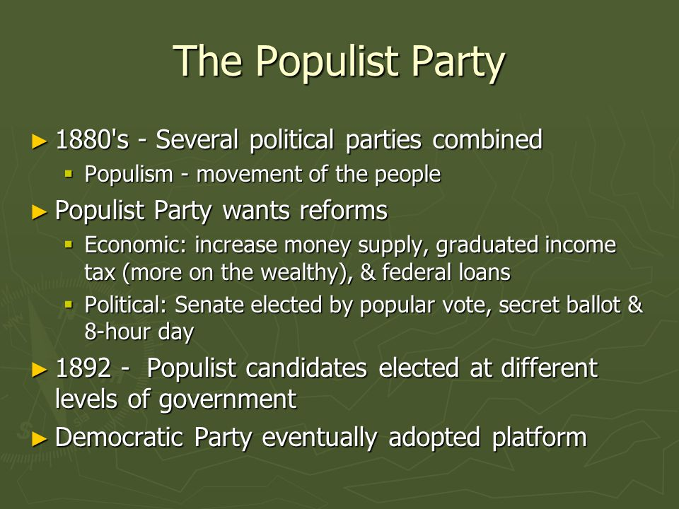 The Populist Party ► 1880 s - Several political parties combined  Populism - movement of the people ► Populist Party wants reforms  Economic: increase money supply, graduated income tax (more on the wealthy), & federal loans  Political: Senate elected by popular vote, secret ballot & 8-hour day ► 1892 - Populist candidates elected at different levels of government ► Democratic Party eventually adopted platform