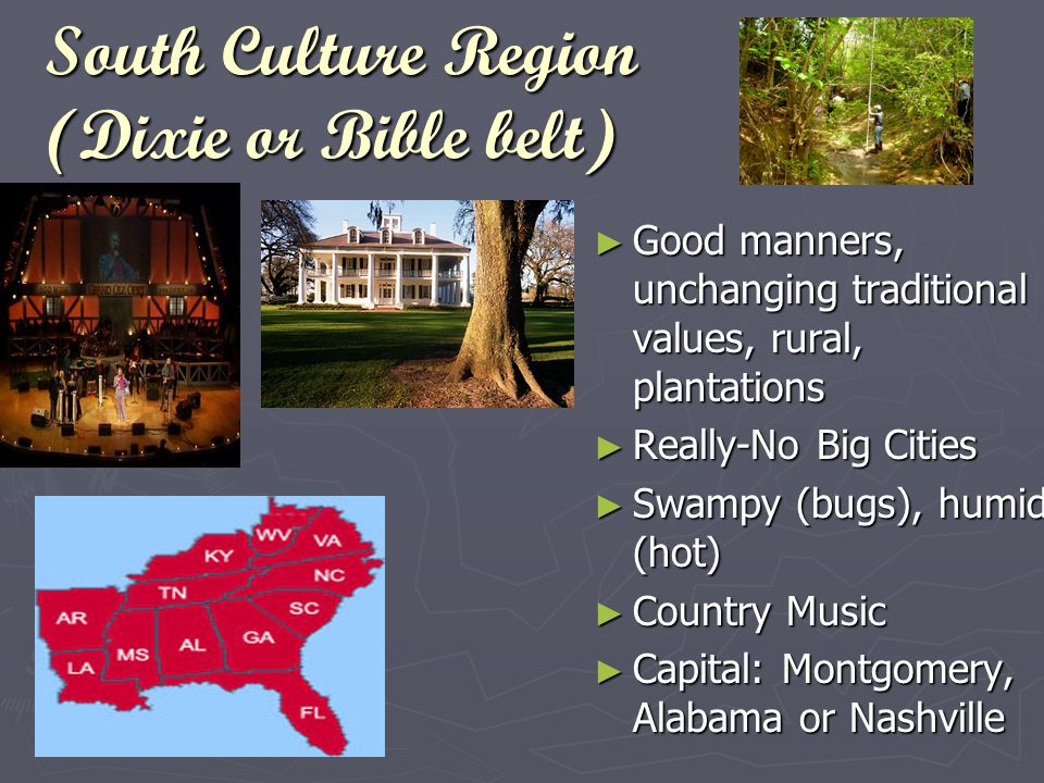 South Culture Region (Dixie or Bible belt) ►G►Good manners, unchanging traditional values, rural, plantations ►R►Really-No Big Cities ►S►Swampy (bugs), humid (hot) ►C►Country Music ►C►Capital: Montgomery, Alabama or Nashville