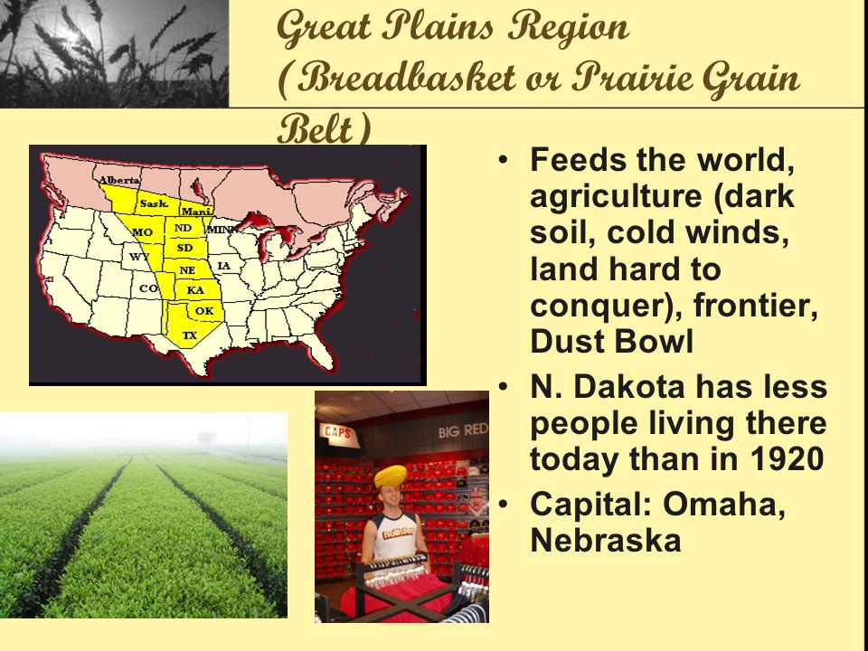Great Plains Region (Breadbasket or Prairie Grain Belt) Feeds the world, agriculture (dark soil, cold winds, land hard to conquer), frontier, Dust Bowl N.
