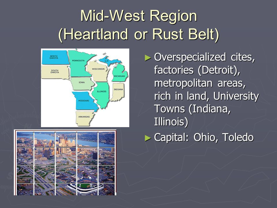 Mid-West Region (Heartland or Rust Belt) ► Overspecialized cites, factories (Detroit), metropolitan areas, rich in land, University Towns (Indiana, Illinois) ► Capital: Ohio, Toledo