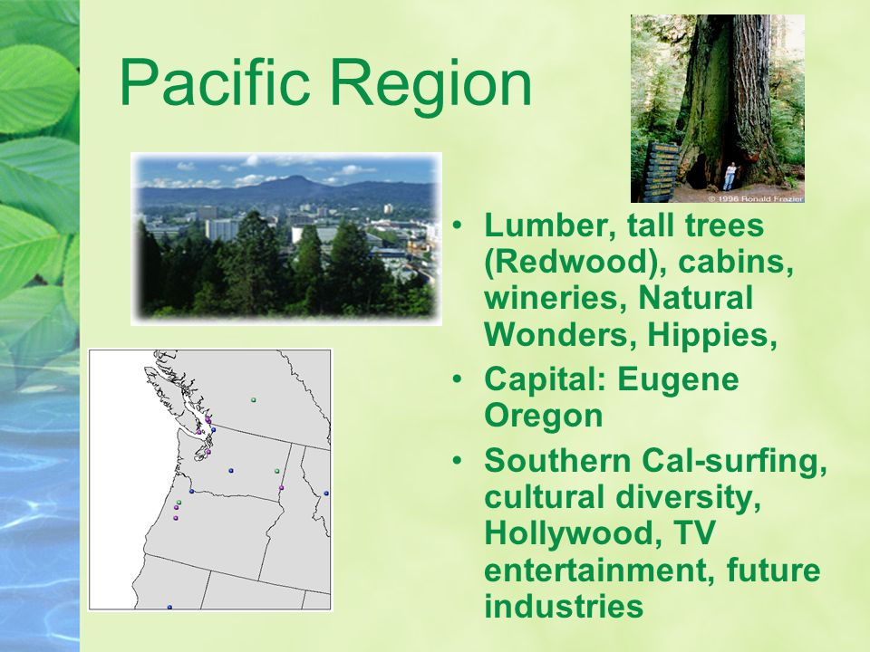Pacific Region Lumber, tall trees (Redwood), cabins, wineries, Natural Wonders, Hippies, Capital: Eugene Oregon Southern Cal-surfing, cultural diversity, Hollywood, TV entertainment, future industries